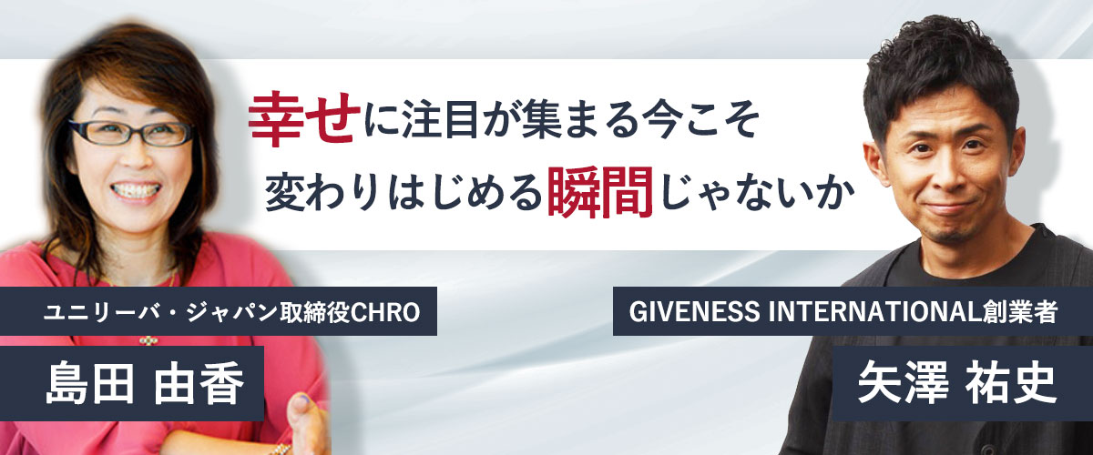 ユニリーバ・ジャパン 取締役CHR 島田 由香&GIVENESS INTERNATIONAL創業者 矢澤 祐史
